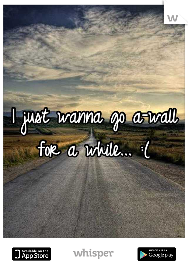 I just wanna go a-wall for a while... :(