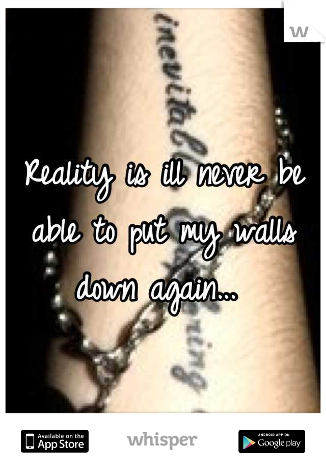 Reality is ill never be able to put my walls down again...