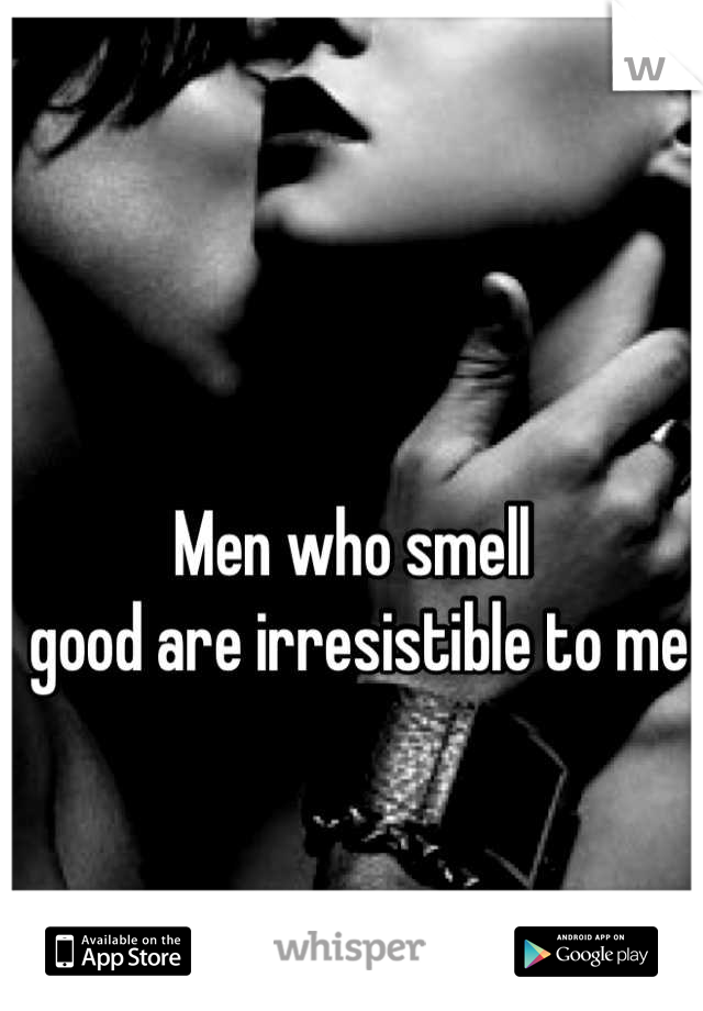 Men who smell  good are irresistible to me