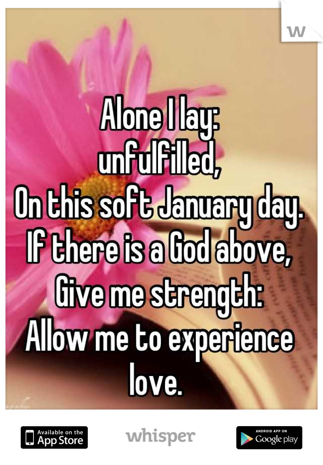 Alone I lay: unfulfilled, On this soft January day.  If there is a God above, Give me strength: Allow me to experience love.