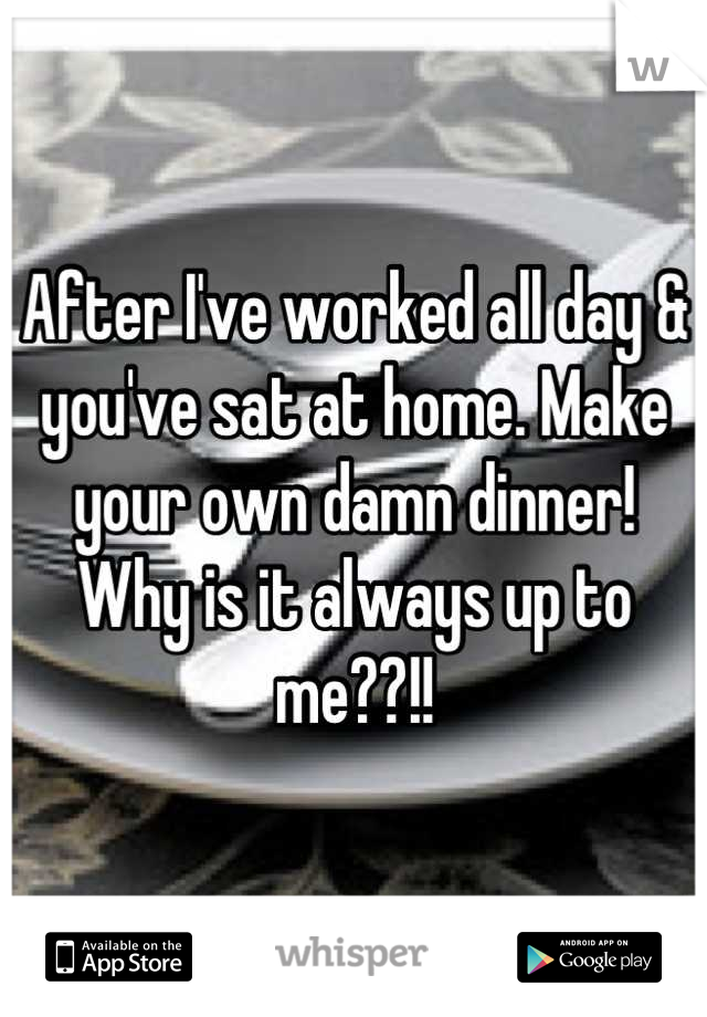 After I've worked all day & you've sat at home. Make your own damn dinner! Why is it always up to me??!!