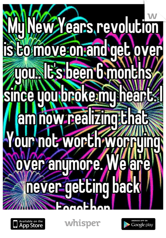 My New Years revolution  is to move on and get over you.. It's been 6 months since you broke my heart. I am now realizing that  Your not worth worrying over anymore. We are never getting back together