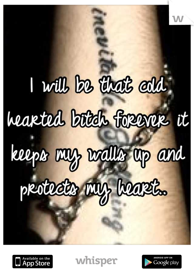 I will be that cold hearted bitch forever it keeps my walls up and protects my heart..