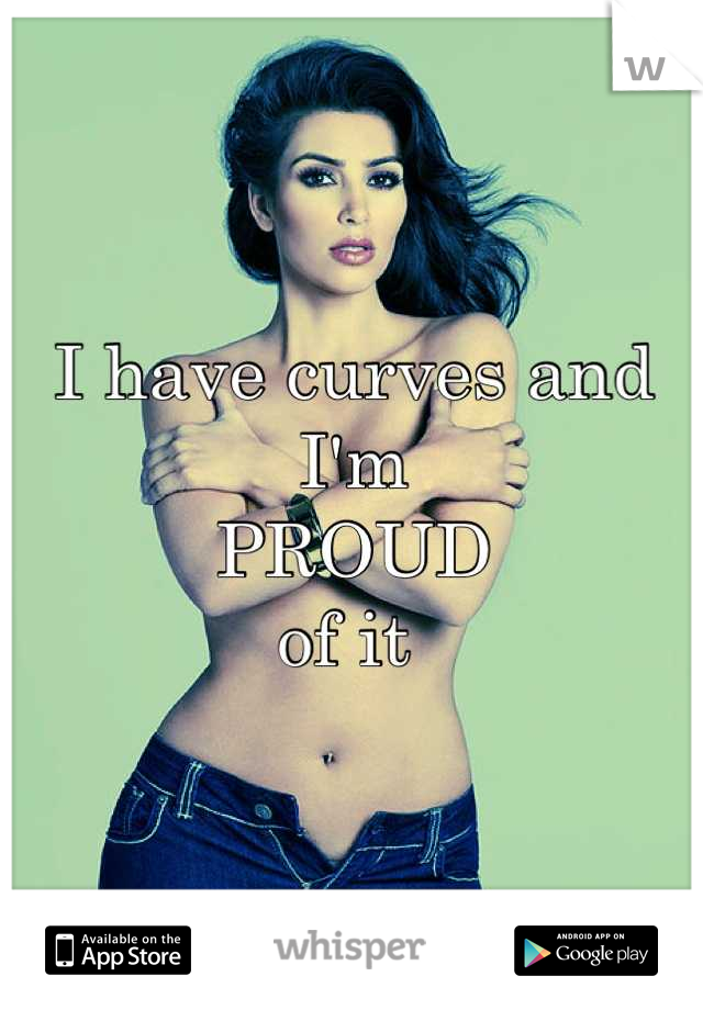 I have curves and I'm  PROUD  of it