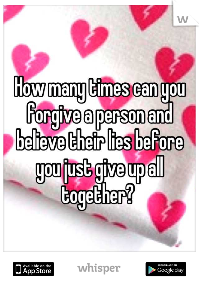 How many times can you forgive a person and believe their lies before you just give up all together?
