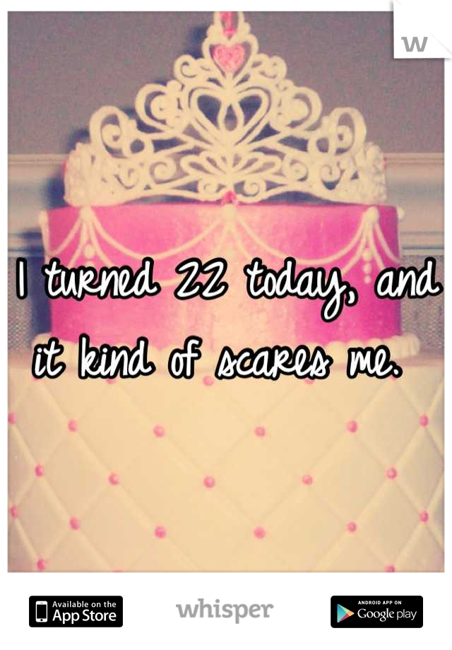 I turned 22 today, and it kind of scares me.