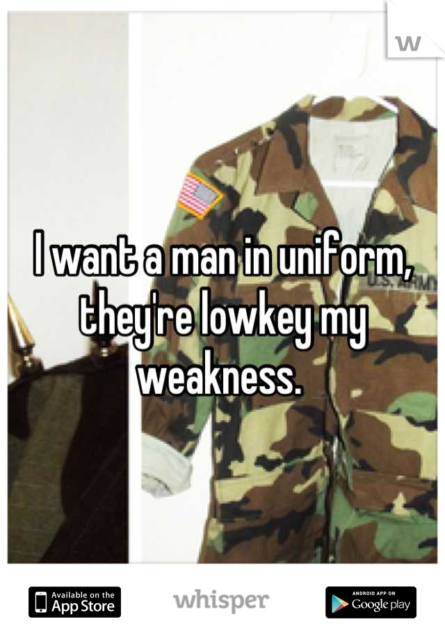 I want a man in uniform, they're lowkey my weakness.