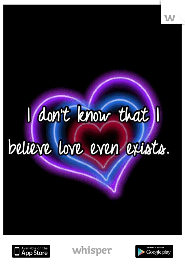 I don't know that I believe love even exists.