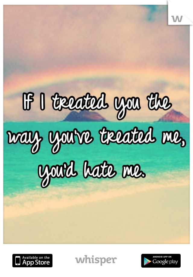 If I treated you the way you've treated me, you'd hate me.
