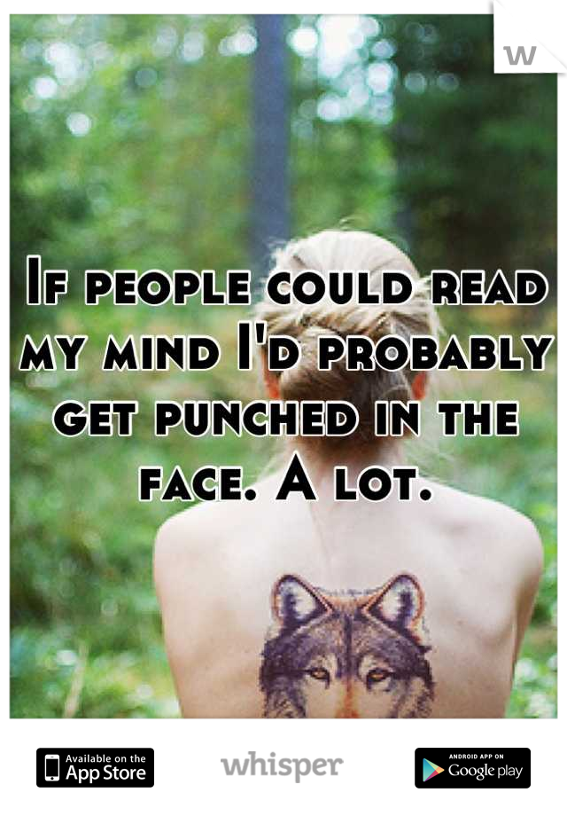 If people could read my mind I'd probably get punched in the face. A lot.