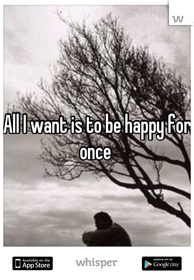 All I want is to be happy for once