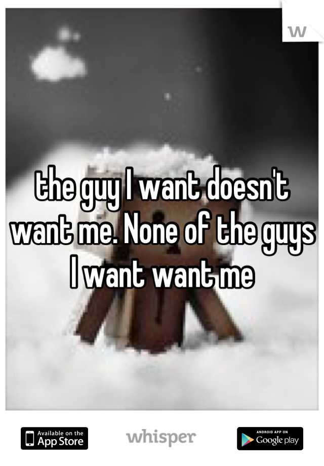 the guy I want doesn't want me. None of the guys I want want me