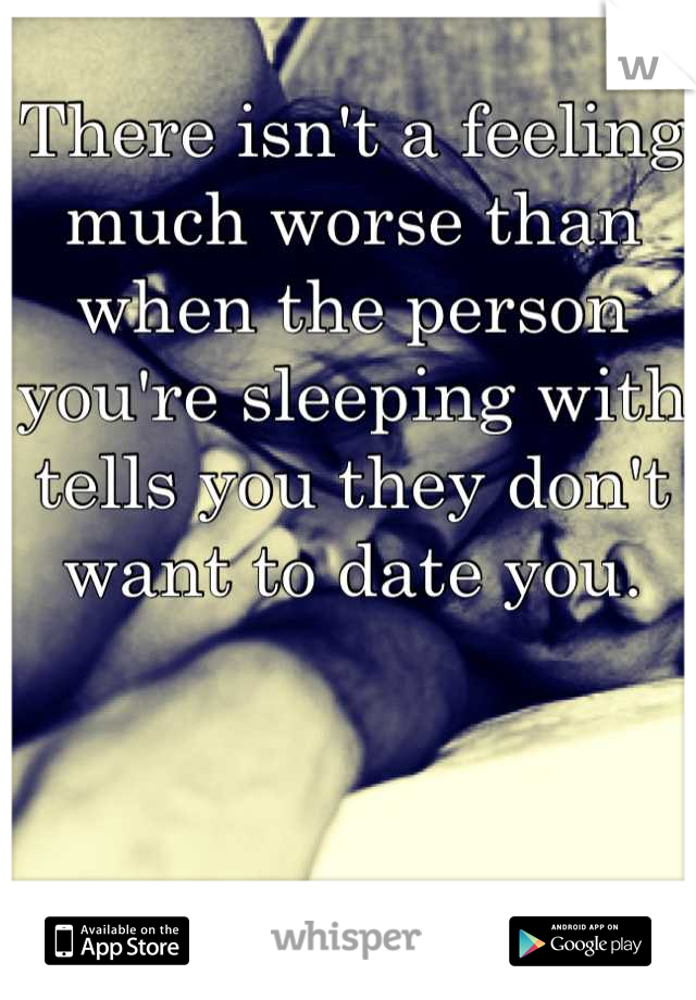 There isn't a feeling much worse than when the person you're sleeping with tells you they don't want to date you.