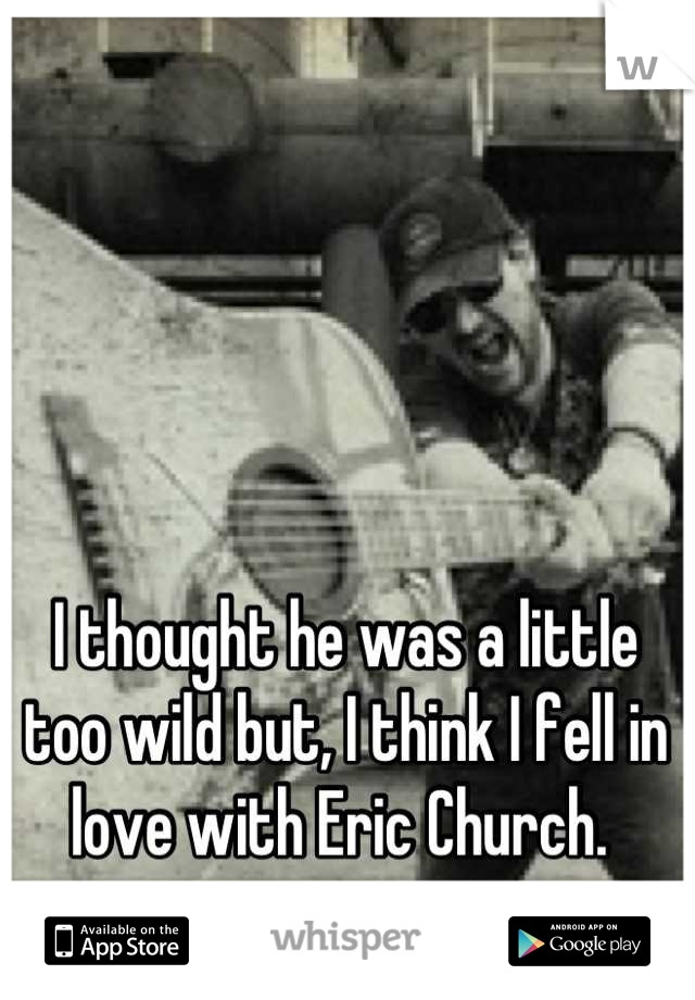 I thought he was a little too wild but, I think I fell in love with Eric Church.