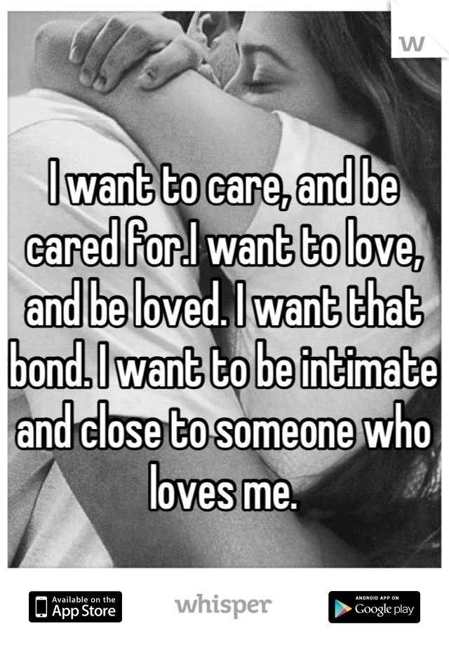 I want to care, and be cared for.I want to love, and be loved. I want that bond. I want to be intimate and close to someone who loves me.