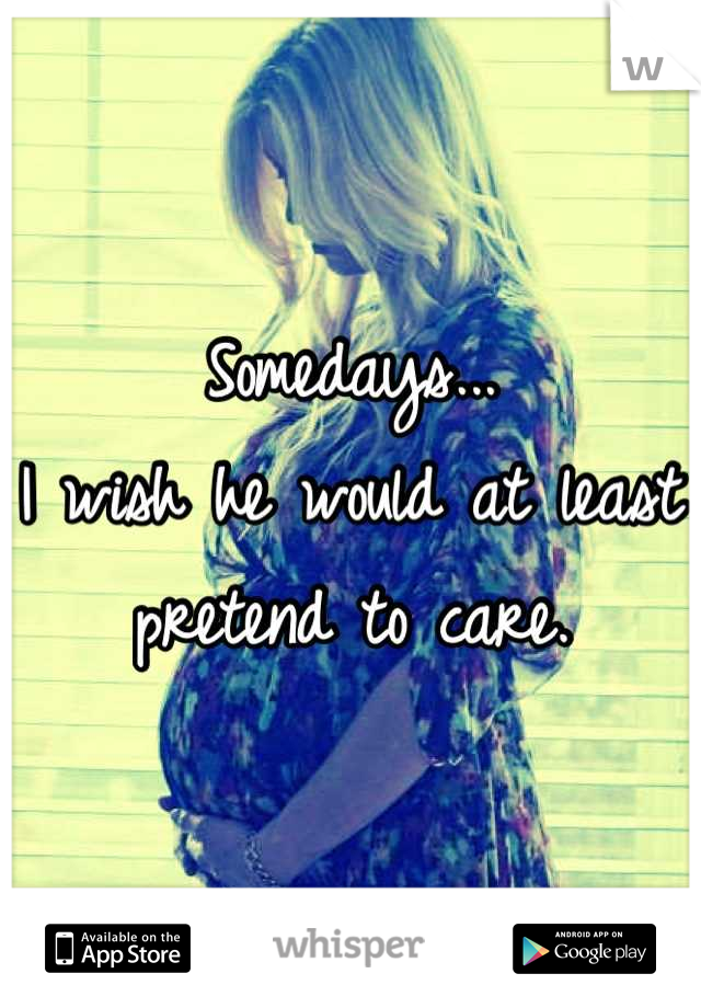 Somedays... I wish he would at least pretend to care.