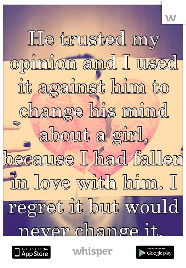 He trusted my opinion and I used it against him to change his mind about a girl, because I had fallen in love with him. I regret it but would never change it.