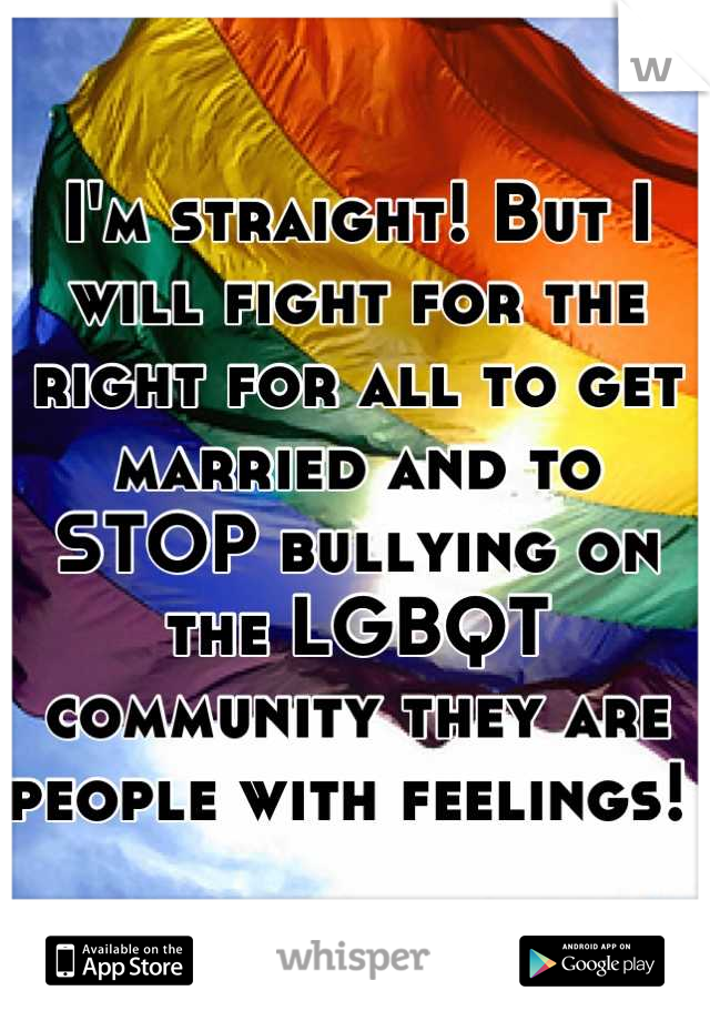 I'm straight! But I will fight for the right for all to get married and to STOP bullying on  the LGBQT community they are people with feelings!