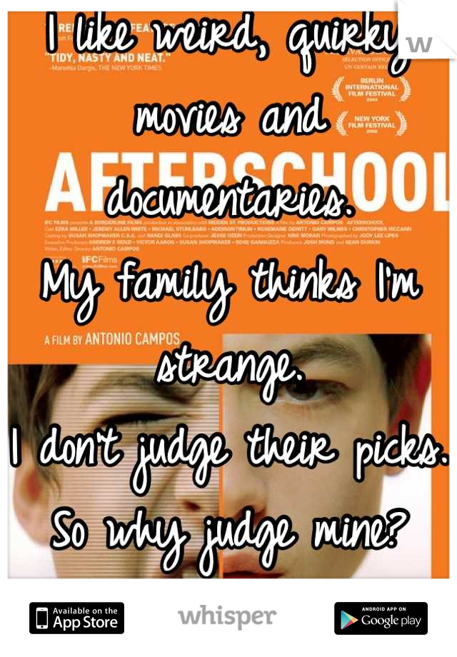I like weird, quirky movies and documentaries.  My family thinks I'm strange.  I don't judge their picks. So why judge mine? Anyone else?