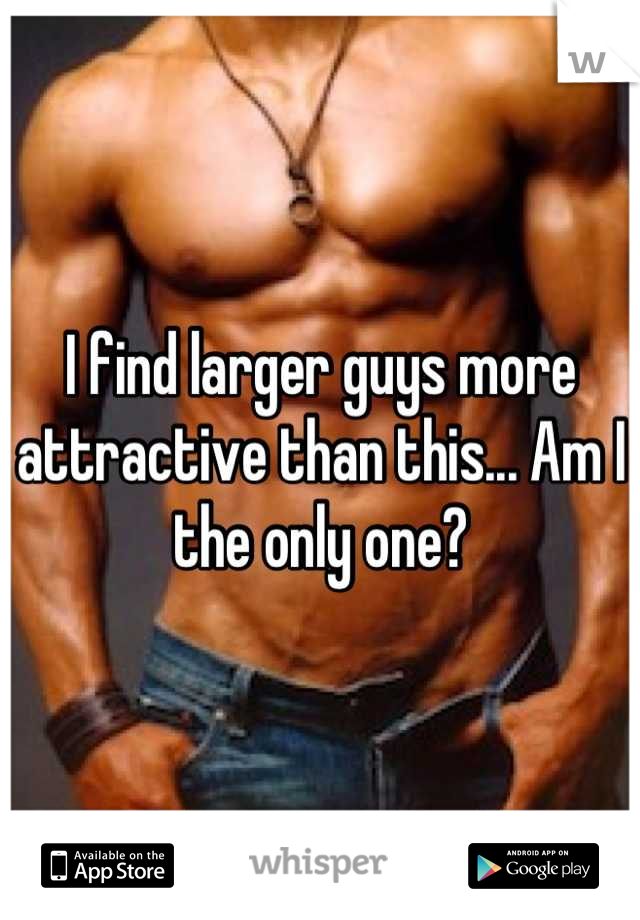 I find larger guys more attractive than this... Am I the only one?