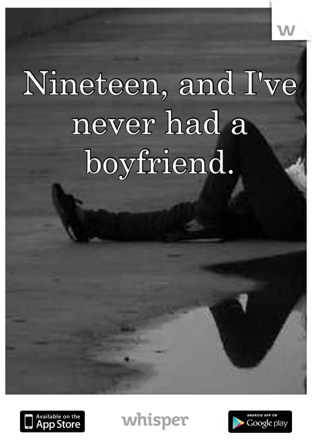 Nineteen, and I've never had a boyfriend.