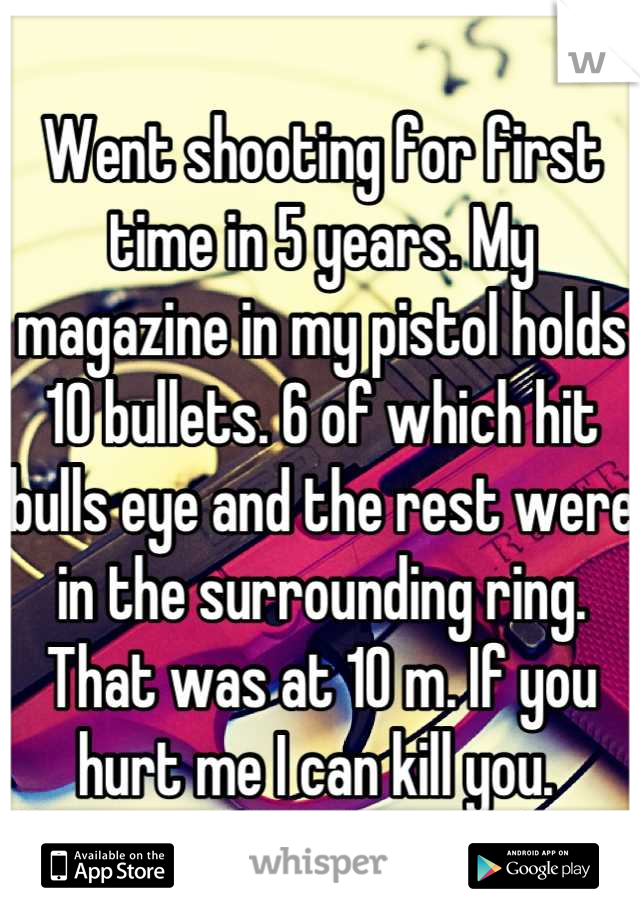 Went shooting for first time in 5 years. My magazine in my pistol holds 10 bullets. 6 of which hit bulls eye and the rest were in the surrounding ring. That was at 10 m. If you hurt me I can kill you.