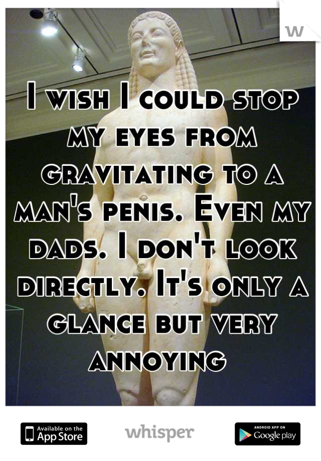 I wish I could stop my eyes from gravitating to a man's penis. Even my dads. I don't look directly. It's only a glance but very annoying