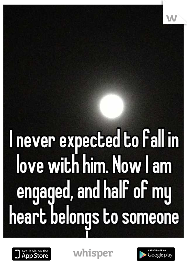 I never expected to fall in love with him. Now I am engaged, and half of my heart belongs to someone else.