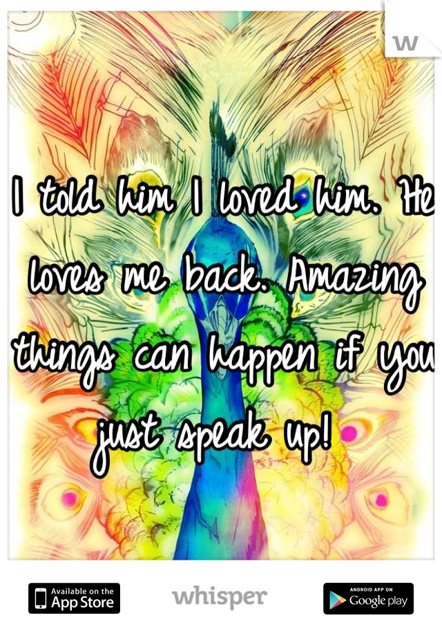 I told him I loved him. He loves me back. Amazing things can happen if you just speak up!