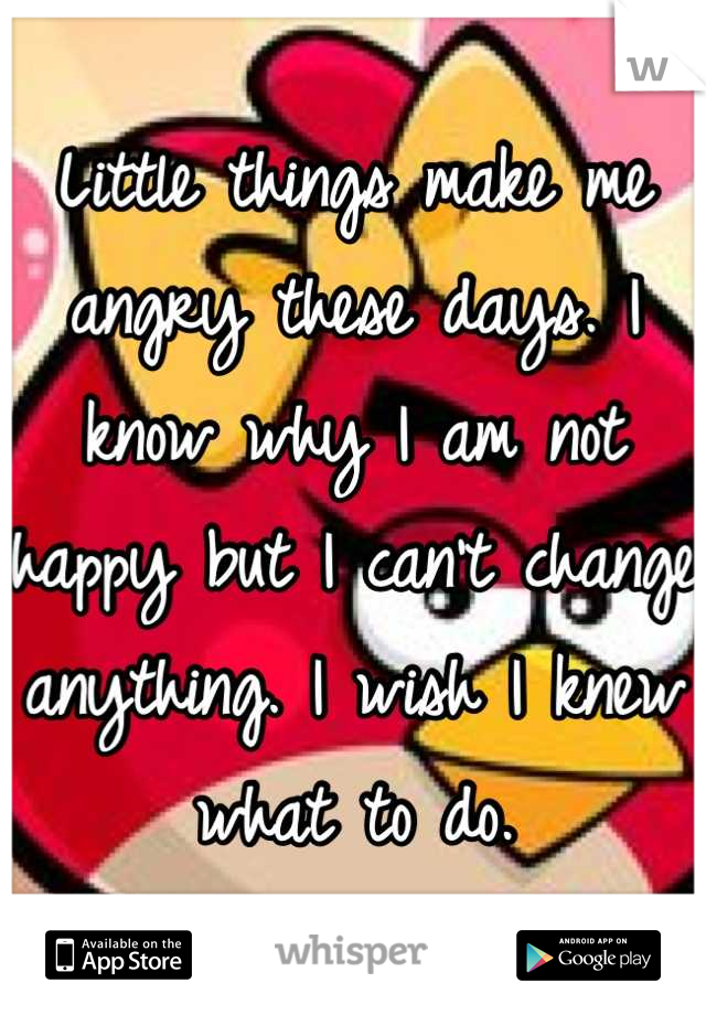 Little things make me angry these days. I know why I am not happy but I can't change anything. I wish I knew what to do.