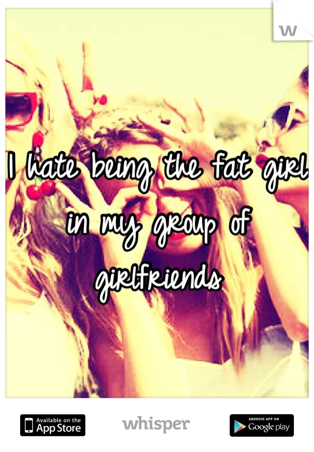 I hate being the fat girl in my group of girlfriends