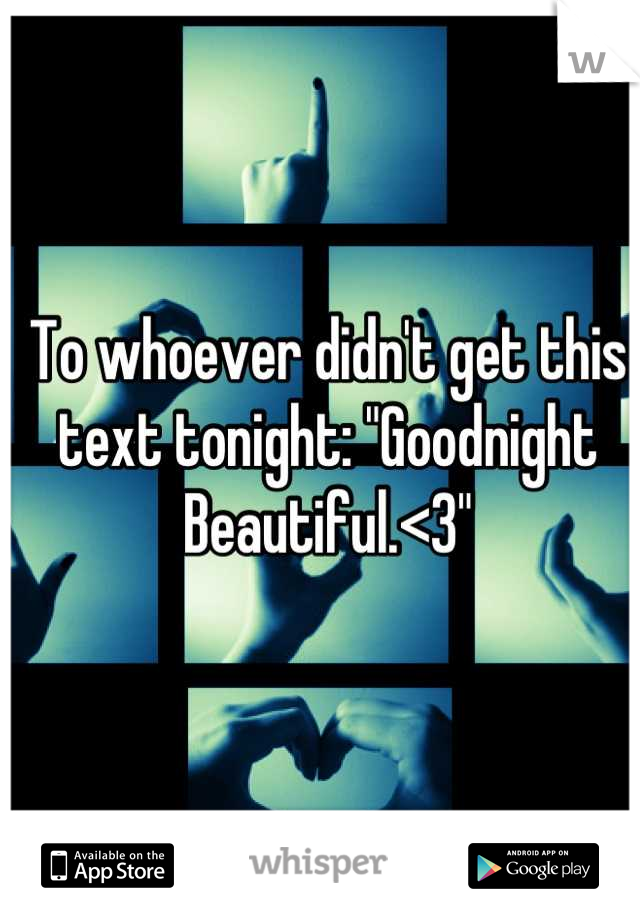 "To whoever didn't get this text tonight: ""Goodnight Beautiful.<3"""
