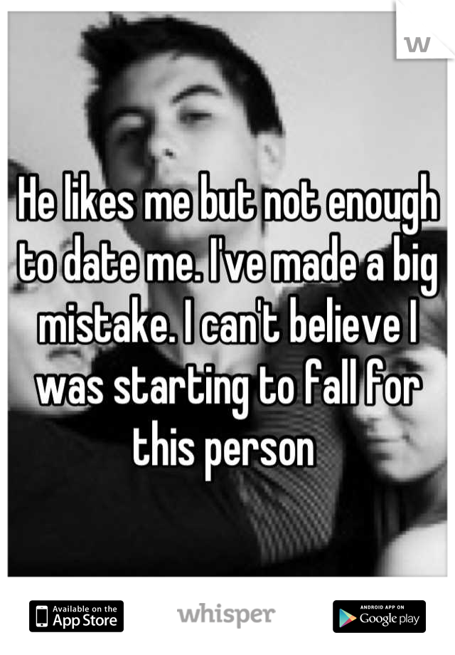 He likes me but not enough to date me. I've made a big mistake. I can't believe I was starting to fall for this person