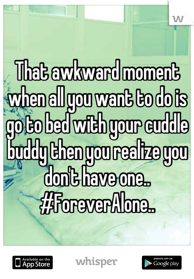 That awkward moment when all you want to do is go to bed with your cuddle buddy then you realize you don't have one.. #ForeverAlone..