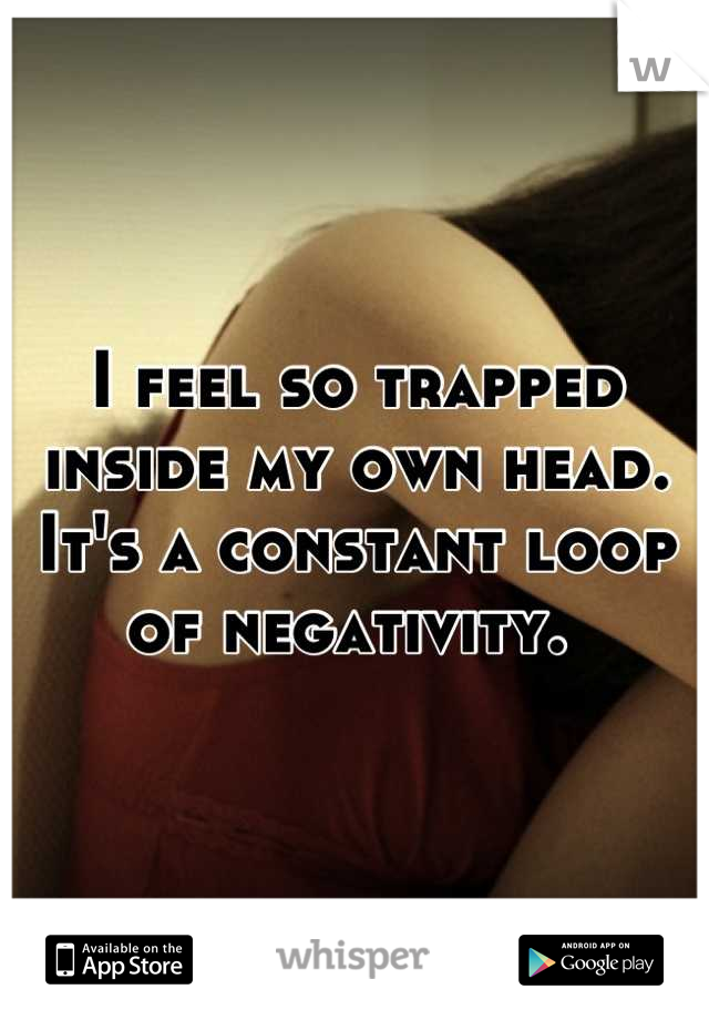 I feel so trapped inside my own head. It's a constant loop of negativity.