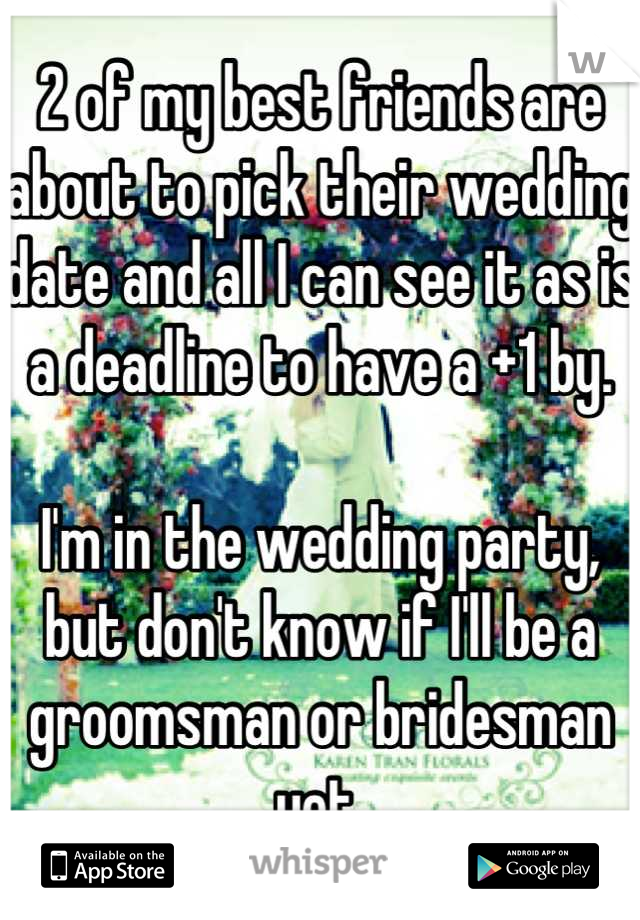 2 of my best friends are about to pick their wedding date and all I can see it as is a deadline to have a +1 by.  I'm in the wedding party, but don't know if I'll be a groomsman or bridesman yet.