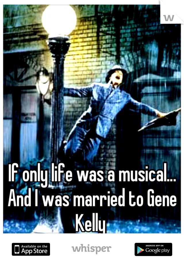 If only life was a musical... And I was married to Gene Kelly