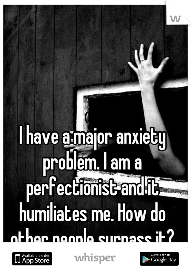 I have a major anxiety problem. I am a perfectionist and it humiliates me. How do other people surpass it?