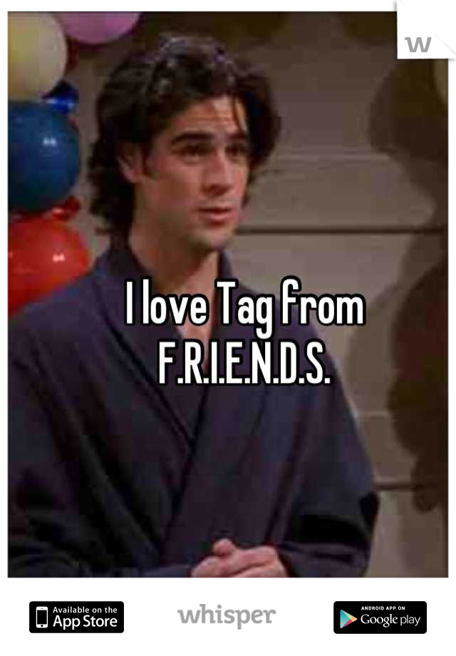 I love Tag from  F.R.I.E.N.D.S.