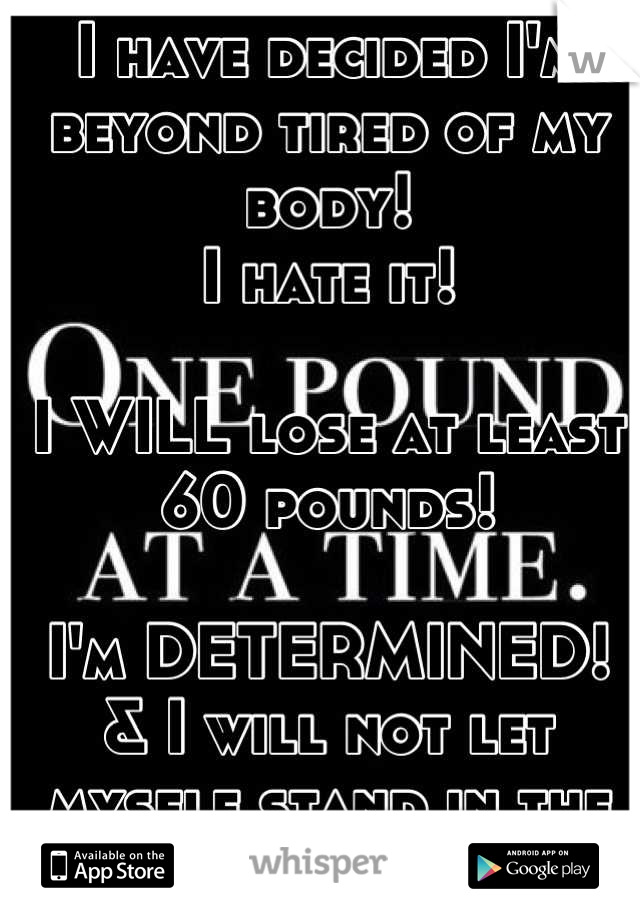 I have decided I'm beyond tired of my body!  I hate it!   I WILL lose at least 60 pounds!   I'm DETERMINED!  & I will not let myself stand in the way anymore!