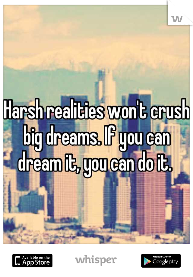 Harsh realities won't crush big dreams. If you can dream it, you can do it.