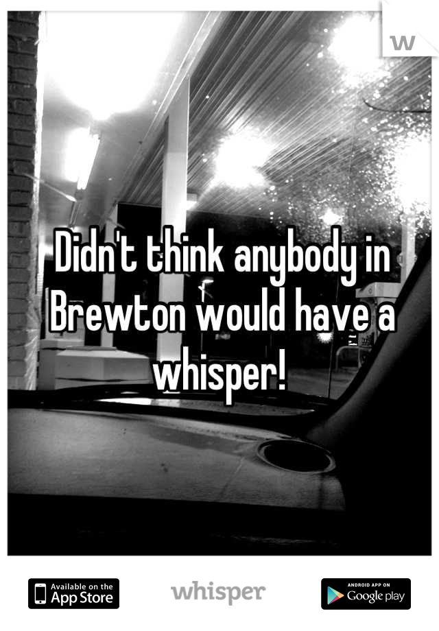 Didn't think anybody in Brewton would have a whisper!