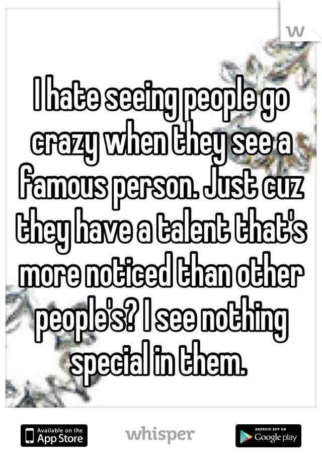 I hate seeing people go crazy when they see a famous person. Just cuz they have a talent that's more noticed than other people's? I see nothing special in them.