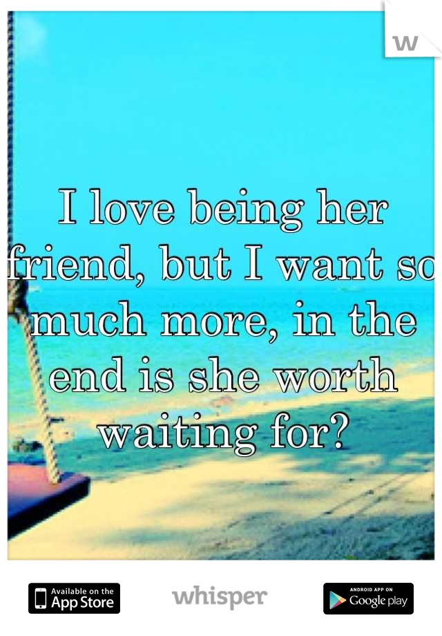 I love being her friend, but I want so much more, in the end is she worth waiting for?