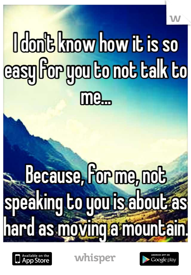 I don't know how it is so easy for you to not talk to me...   Because, for me, not speaking to you is about as hard as moving a mountain.