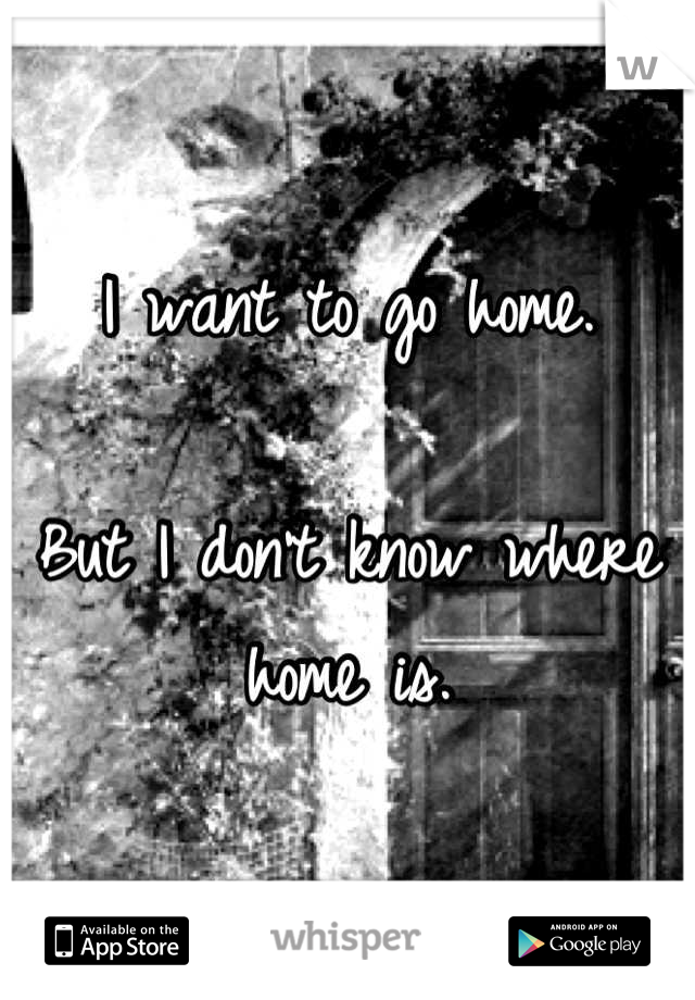 I want to go home.   But I don't know where home is.