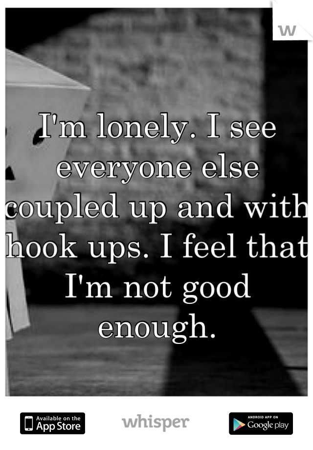 I'm lonely. I see everyone else coupled up and with hook ups. I feel that I'm not good enough.