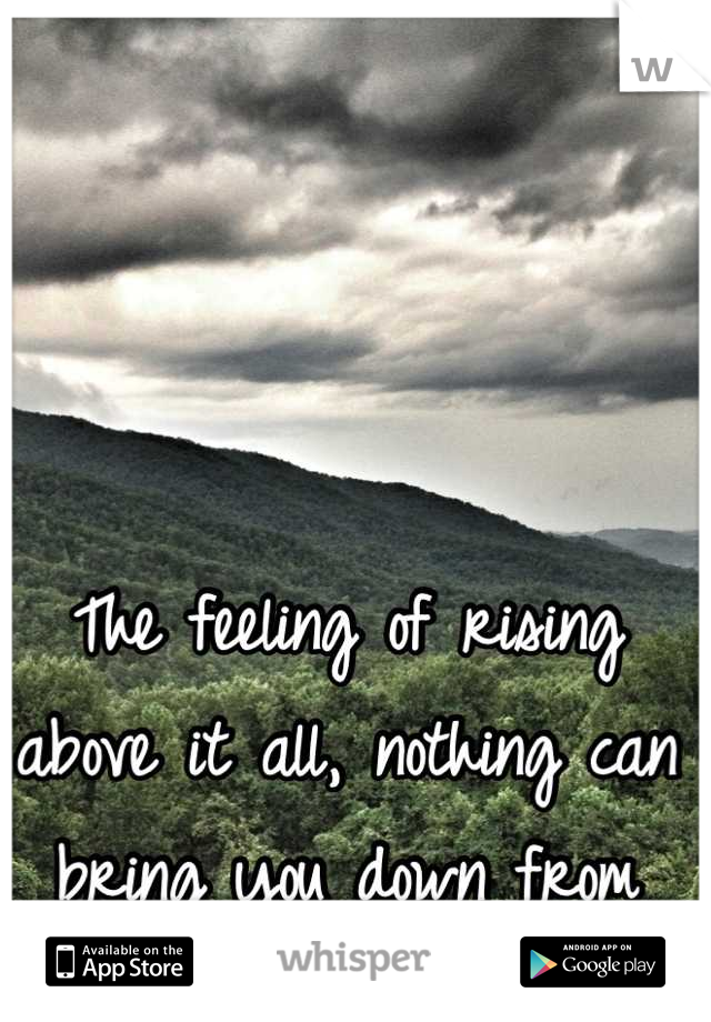 The feeling of rising above it all, nothing can bring you down from that <3