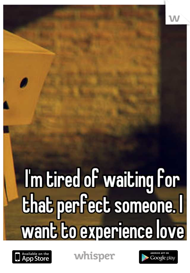 I'm tired of waiting for that perfect someone. I want to experience love for once.