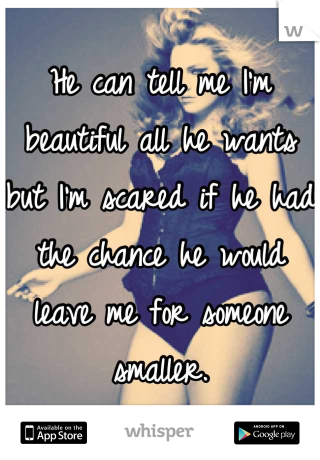 He can tell me I'm beautiful all he wants but I'm scared if he had the chance he would leave me for someone smaller.